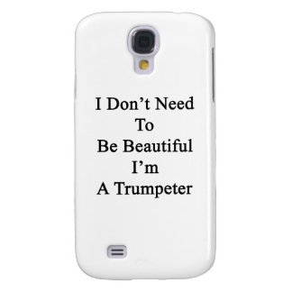 I Don t Need To Be Beautiful I m A Trumpeter Galaxy S4 Case