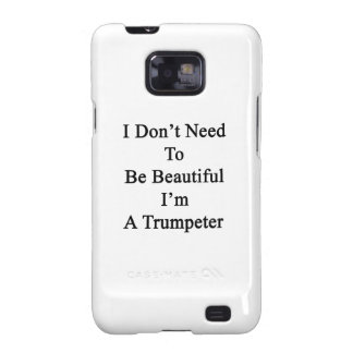 I Don t Need To Be Beautiful I m A Trumpeter Galaxy SII Case