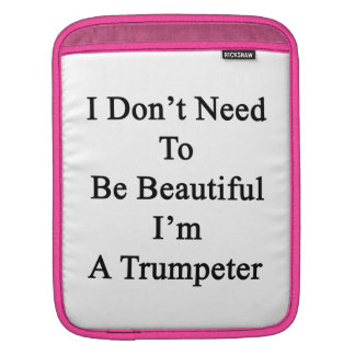 I Don t Need To Be Beautiful I m A Trumpeter iPad Sleeve