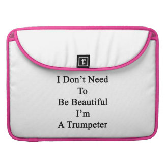 I Don t Need To Be Beautiful I m A Trumpeter MacBook Pro Sleeves