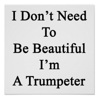 I Don t Need To Be Beautiful I m A Trumpeter Poster
