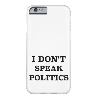 I Don't Speak Politics Barely There iPhone 6 Case