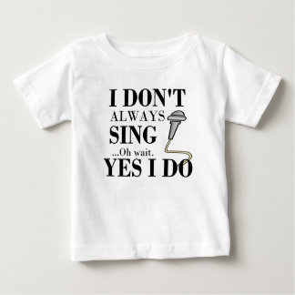 I don't always sing...yes I do Baby T-Shirt