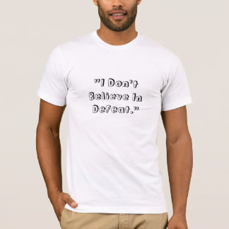 """""""I Don't Believe In Defeat."""" T-Shirt"""