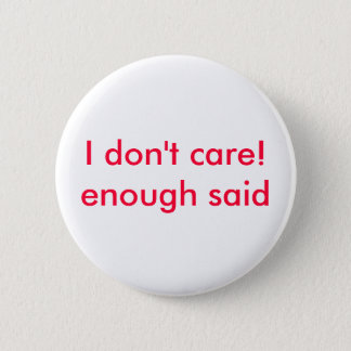 I don't care!enough said 6 cm round badge