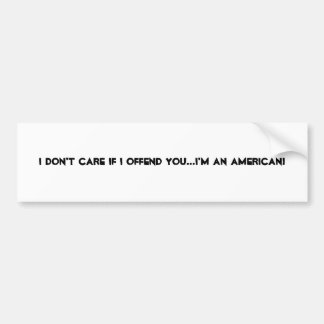 I DON'T CARE IF I OFFEND YOU...I'M AN AMERICAN! BUMPER STICKER
