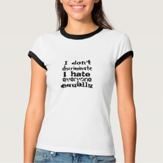 I don't discriminate - I hate everyone equally Tshirts