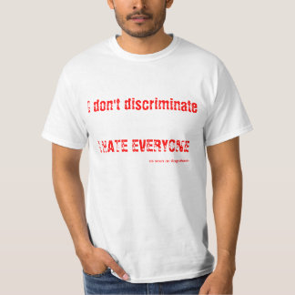 I don't discriminate - I HATE EVERYONE Tee Shirt