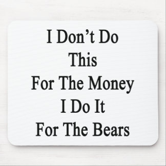 I Don't Do This For The Money I Do It For The Bear Mouse Pad
