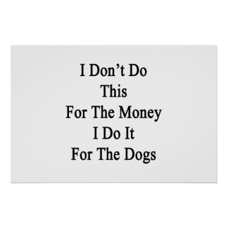 I Don't Do This For The Money I Do It For The Dogs Posters