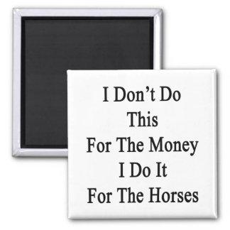 I Don't Do This For The Money I Do It For The Hors Fridge Magnets