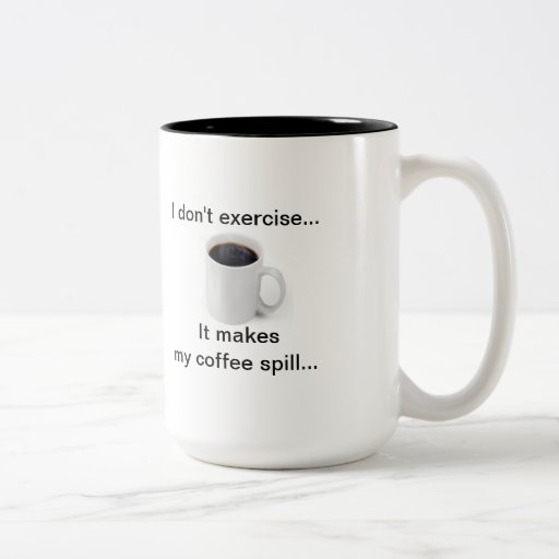 I don't exercise...It makes my coffee spill! Coffee Mug