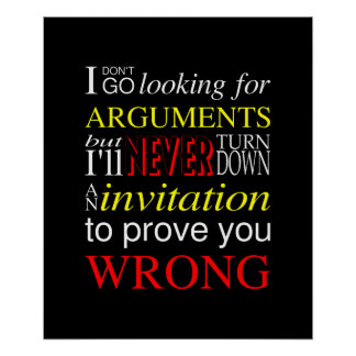 I don't go looking for arguments... poster