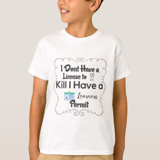 I Dont Have a License to Kill I Have a Learners T-Shirt