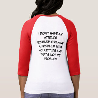 I don't have an attitude problem. t-shirt