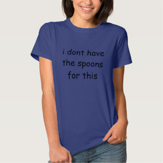 i don't have the spoons for this tshirt