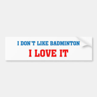 I don't like badminton, I love it Bumper Sticker