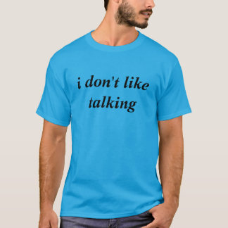 i don't like talking tshirt