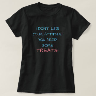 I DON'T LIKE YOUR ATTITUDE YOU NEED SOME TREATS! T-Shirt