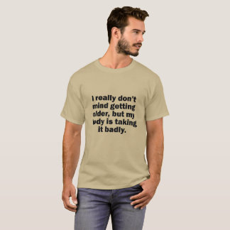 I DON'T MIND GETTING OLDER BUT MY BODY IS TAKING T-Shirt