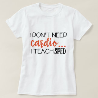 I Don't need cardio... I teach SPED Tee