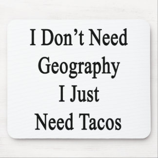 I Don't Need Geography I Just Need Tacos Mouse Pad