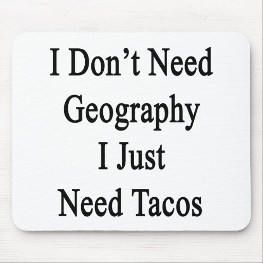 I Don't Need Geography I Just Need Tacos Mousepads