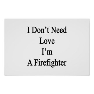 I Don't Need Love I'm A Firefighter Poster