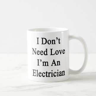 I Don't Need Love I'm An Electrician Coffee Mug