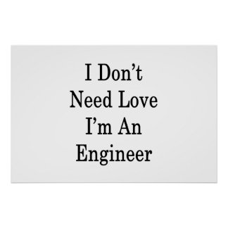 I Don't Need Love I'm An Engineer Poster