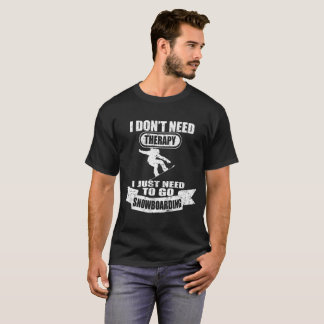 I DON'T NEED THERAPY I JUST NEED TO GO SNOWBOARD T-Shirt