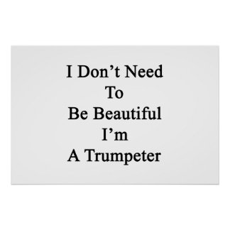 I Don't Need To Be Beautiful I'm A Trumpeter Print