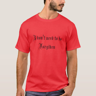 I don't need to be Forgiven T-Shirt