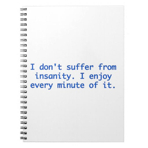I don't suffer from insanity. spiral notebooks