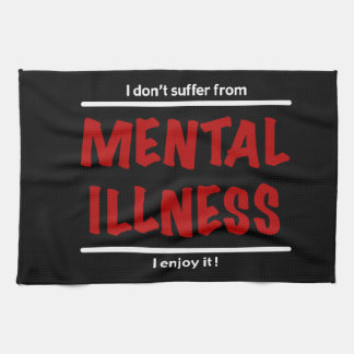 I don't suffer from Mental Illness, I enjoy it! Tea Towel