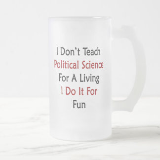 I Don't Teach Political Science For A Living I Do Frosted Glass Beer Mug
