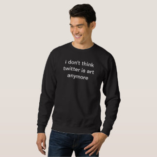 i don't think twitter is art anymore black sweater