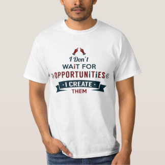 I Don't Wait For Opportunities, I Create Them! T-Shirt