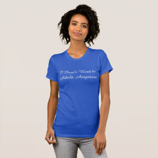 I Don't Want to Adult Anymore T-Shirt