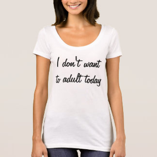 I don't want to adult today T-Shirt