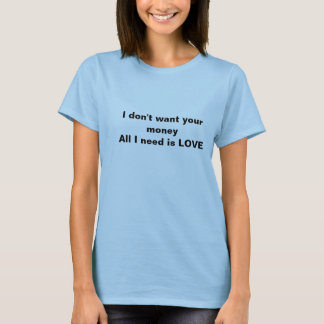 I don't want your money All I need is LOVE T-Shirt