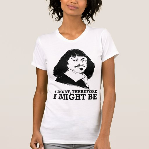 i doubt, therefore i might be - rene descartes t shirt