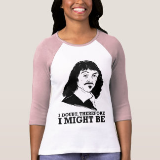i doubt, therefore i might be - rene descartes t shirts