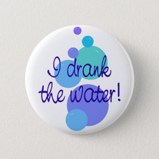 I Drank The Water 6 Cm Round Badge