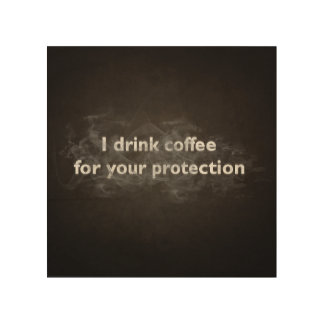 I Drink Coffee For Your Protection Wood Wall Art
