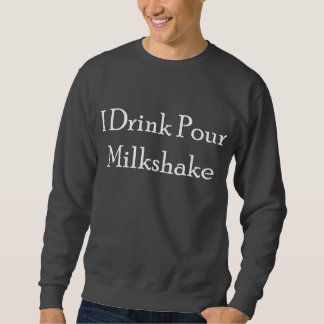 I Drink Pour Milk Shake Pullover Sweatshirts