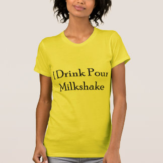 I Drink Pour Milk Shake Tee Shirts