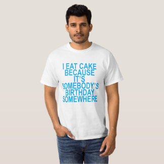 I Eat Cake Because It's Somebody's Birthday T-Shir T-Shirt