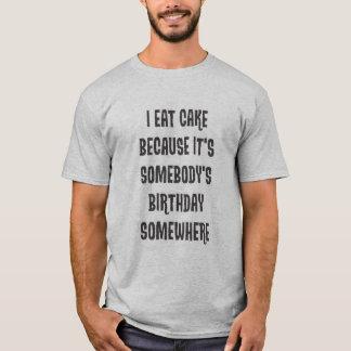 I eat cake because it's somebody's birthday T-Shirt