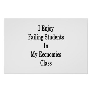 I Enjoy Failing Students In My Economics Class Poster